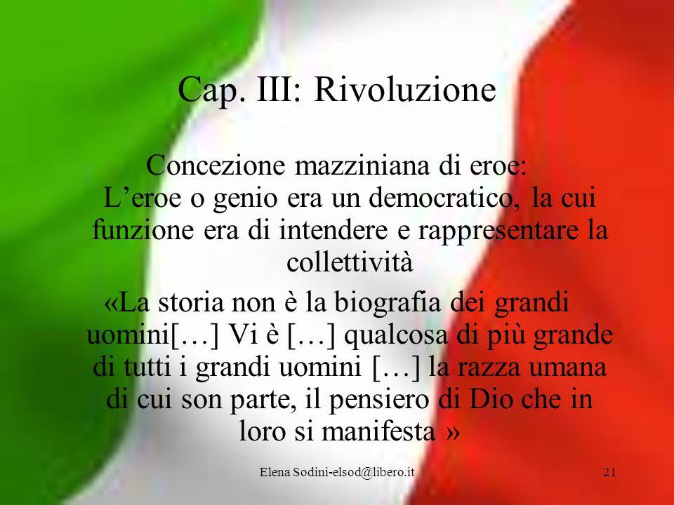 Elena Sodini-elsod@libero.it21 Cap. III: Rivoluzione Concezione mazziniana di eroe: Leroe o genio era un democratico, la cui funzione era di intendere