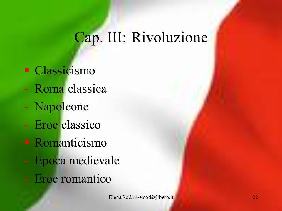 Elena Sodini-elsod@libero.it22 Cap. III: Rivoluzione Classicismo -Roma classica -Napoleone -Eroe classico Romanticismo -Epoca medievale -Eroe romantic