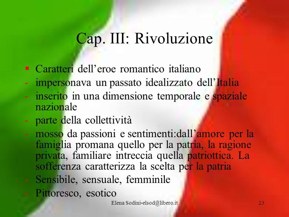 Elena Sodini-elsod@libero.it23 Cap. III: Rivoluzione Caratteri delleroe romantico italiano -impersonava un passato idealizzato dellItalia -inserito in