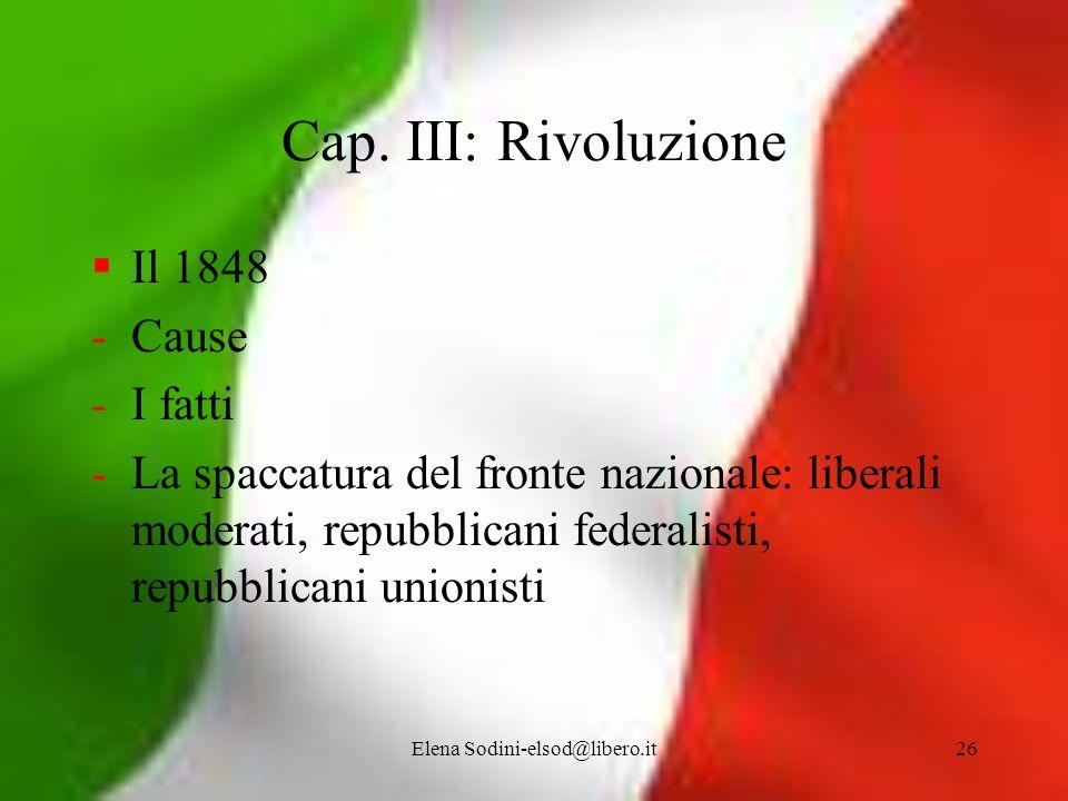 Elena Sodini-elsod@libero.it26 Cap. III: Rivoluzione Il 1848 -Cause -I fatti -La spaccatura del fronte nazionale: liberali moderati, repubblicani fede