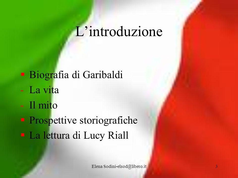 Elena Sodini-elsod@libero.it3 Lintroduzione Biografia di Garibaldi -La vita -Il mito Prospettive storiografiche La lettura di Lucy Riall