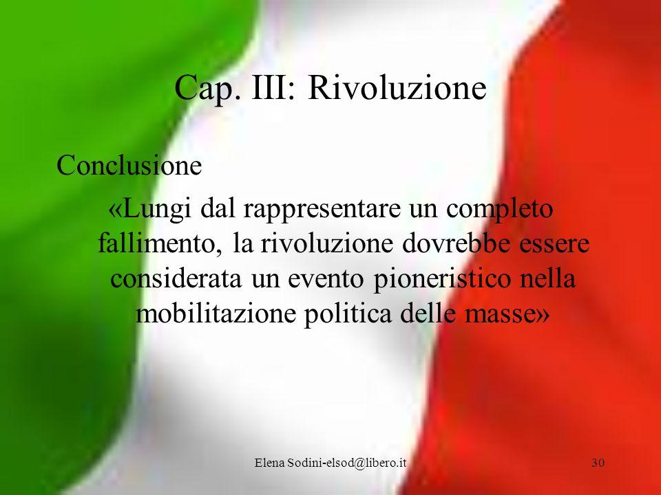 Elena Sodini-elsod@libero.it30 Cap. III: Rivoluzione Conclusione «Lungi dal rappresentare un completo fallimento, la rivoluzione dovrebbe essere consi