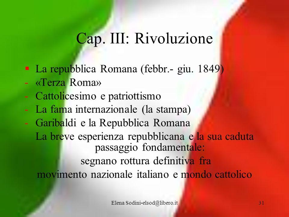 Elena Sodini-elsod@libero.it31 Cap. III: Rivoluzione La repubblica Romana (febbr.- giu. 1849) -«Terza Roma» -Cattolicesimo e patriottismo -La fama int