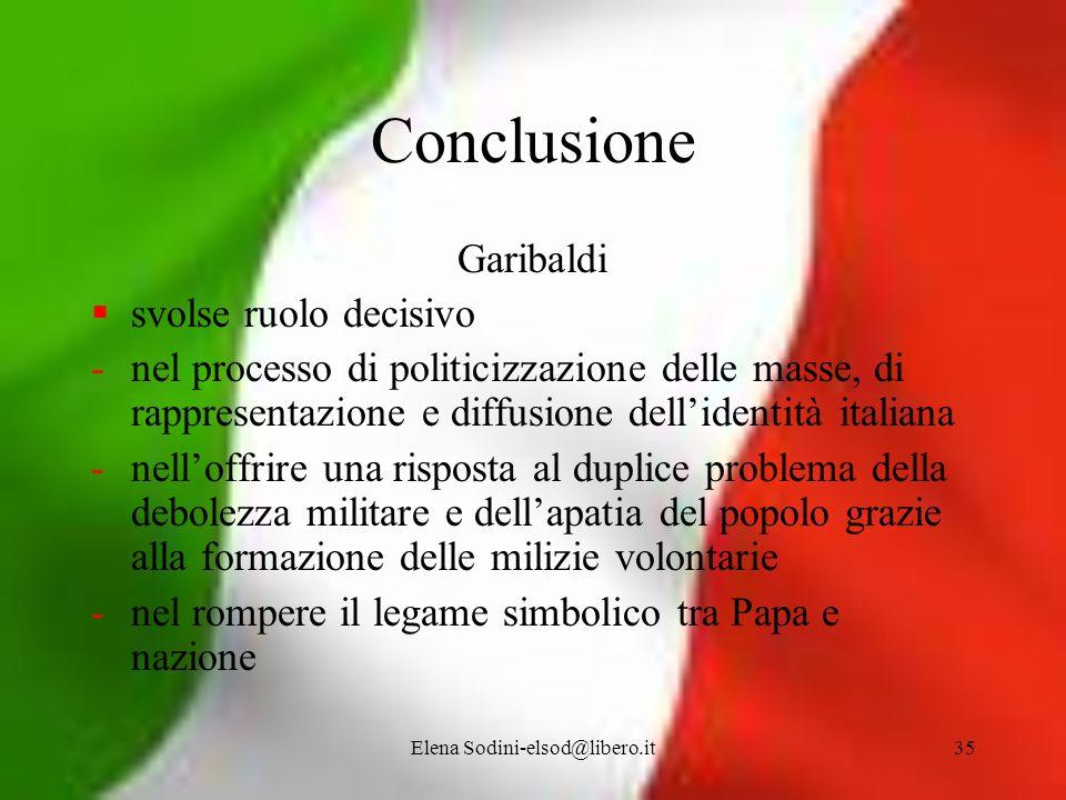 Elena Sodini-elsod@libero.it35 Conclusione Garibaldi svolse ruolo decisivo -nel processo di politicizzazione delle masse, di rappresentazione e diffus