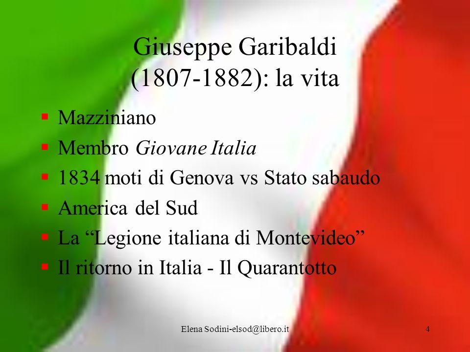 Elena Sodini-elsod@libero.it4 Giuseppe Garibaldi (1807-1882): la vita Mazziniano Membro Giovane Italia 1834 moti di Genova vs Stato sabaudo America de