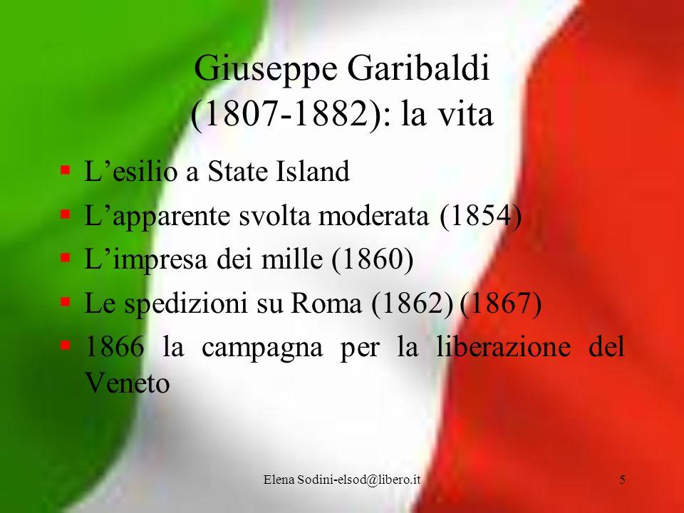 Elena Sodini-elsod@libero.it5 Giuseppe Garibaldi (1807-1882): la vita Lesilio a State Island Lapparente svolta moderata (1854) Limpresa dei mille (186