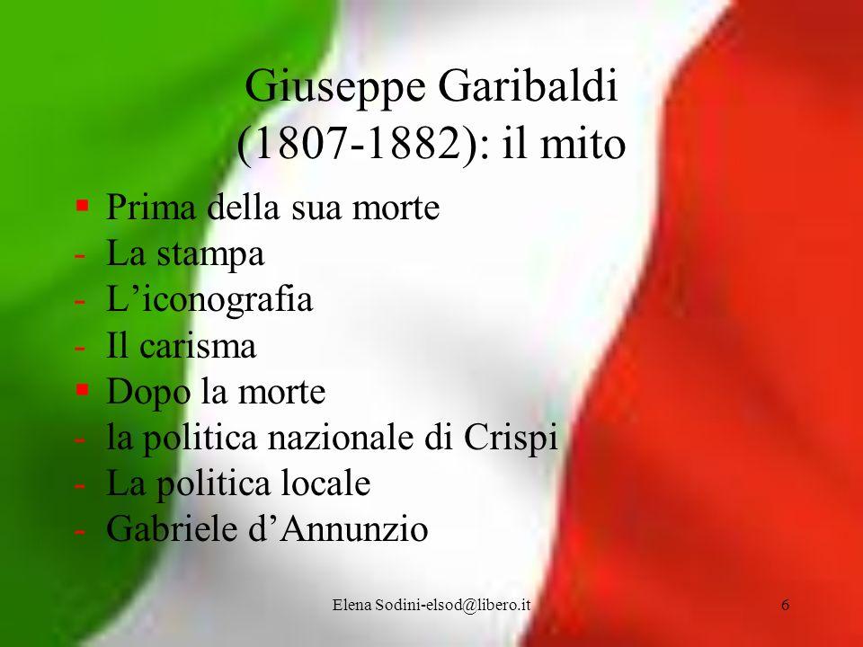 Elena Sodini-elsod@libero.it6 Giuseppe Garibaldi (1807-1882): il mito Prima della sua morte -La stampa -Liconografia -Il carisma Dopo la morte -la pol