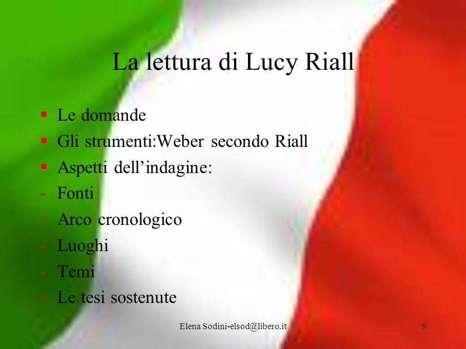 Elena Sodini-elsod@libero.it9 La lettura di Lucy Riall Le domande Gli strumenti:Weber secondo Riall Aspetti dellindagine: -Fonti -Arco cronologico -Lu