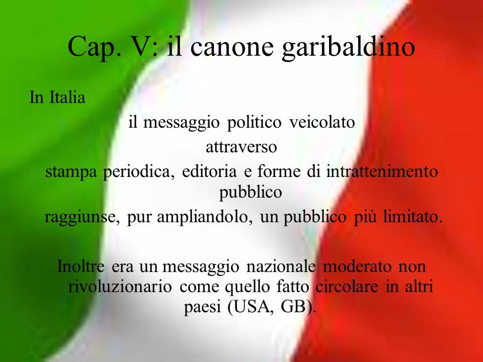 Cap. V: il canone garibaldino In Italia il messaggio politico veicolato attraverso stampa periodica, editoria e forme di intrattenimento pubblico ragg