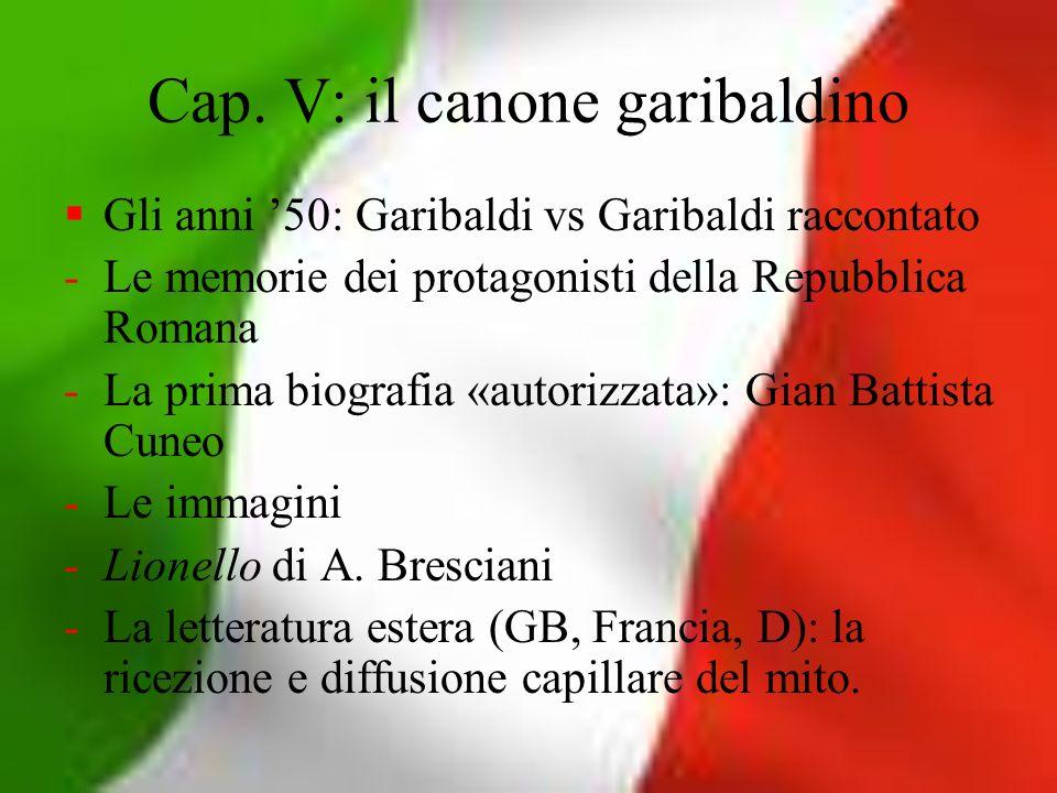 Cap. V: il canone garibaldino Gli anni 50: Garibaldi vs Garibaldi raccontato -Le memorie dei protagonisti della Repubblica Romana -La prima biografia