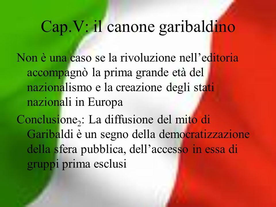 Cap.V: il canone garibaldino Non è una caso se la rivoluzione nelleditoria accompagnò la prima grande età del nazionalismo e la creazione degli stati