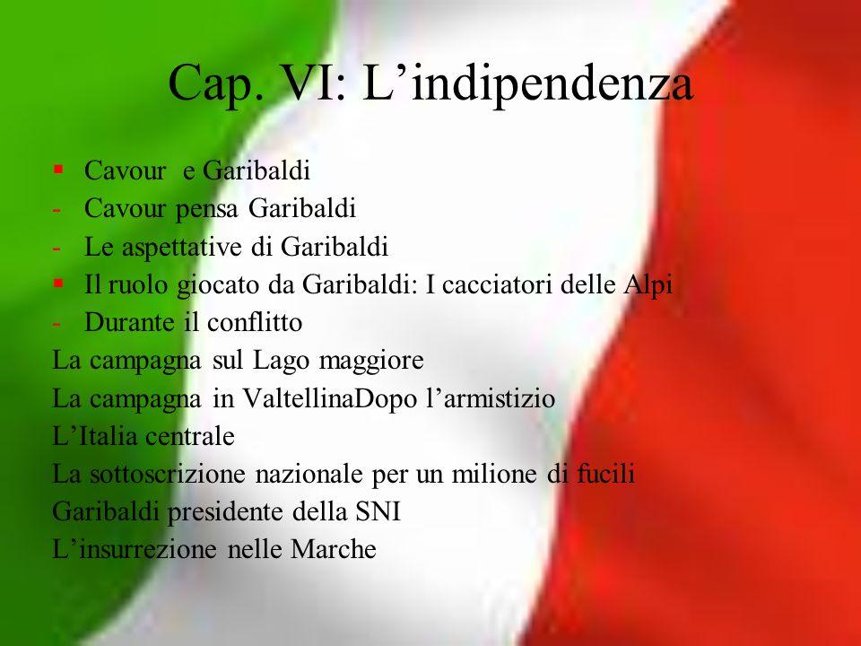 Cap. VI: Lindipendenza Cavour e Garibaldi -Cavour pensa Garibaldi -Le aspettative di Garibaldi Il ruolo giocato da Garibaldi: I cacciatori delle Alpi