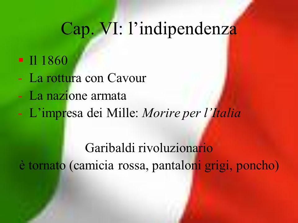 Cap. VI: lindipendenza Il 1860 -La rottura con Cavour -La nazione armata -Limpresa dei Mille: Morire per lItalia Garibaldi rivoluzionario è tornato (c