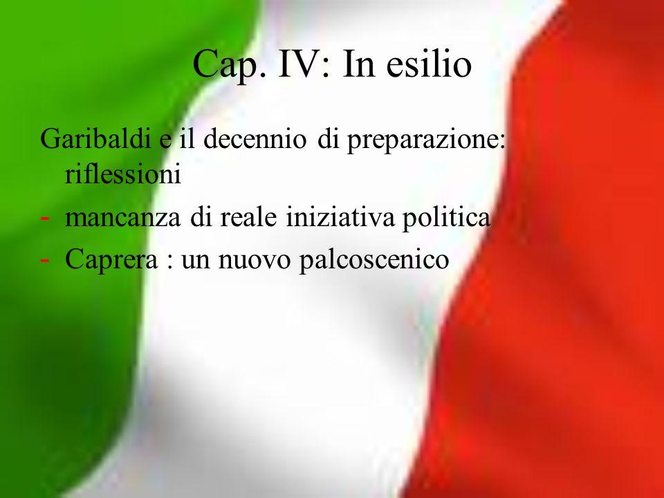 Cap. IV: In esilio Garibaldi e il decennio di preparazione: riflessioni - mancanza di reale iniziativa politica - Caprera : un nuovo palcoscenico