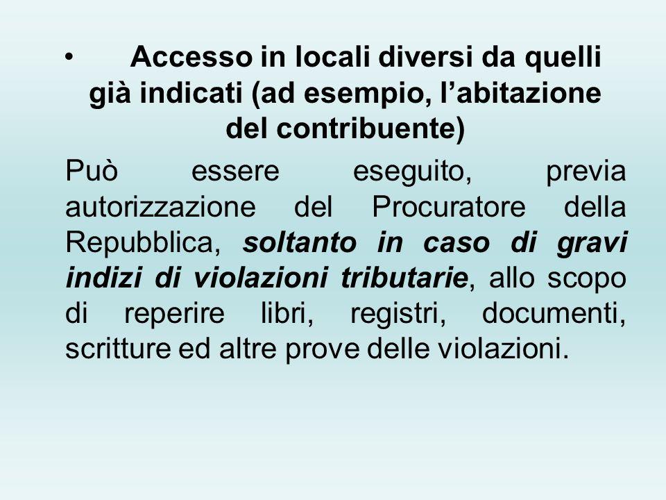 Accesso in locali diversi da quelli già indicati (ad esempio, labitazione del contribuente) Può essere eseguito, previa autorizzazione del Procuratore