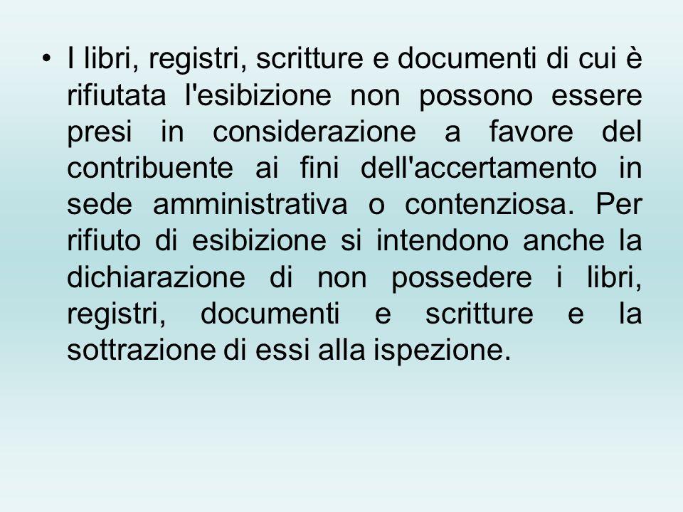 I libri, registri, scritture e documenti di cui è rifiutata l'esibizione non possono essere presi in considerazione a favore del contribuente ai fini