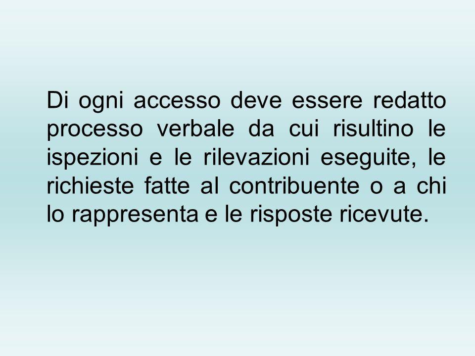 Di ogni accesso deve essere redatto processo verbale da cui risultino le ispezioni e le rilevazioni eseguite, le richieste fatte al contribuente o a c