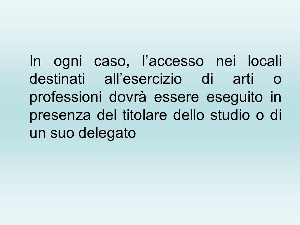 In ogni caso, laccesso nei locali destinati allesercizio di arti o professioni dovrà essere eseguito in presenza del titolare dello studio o di un suo