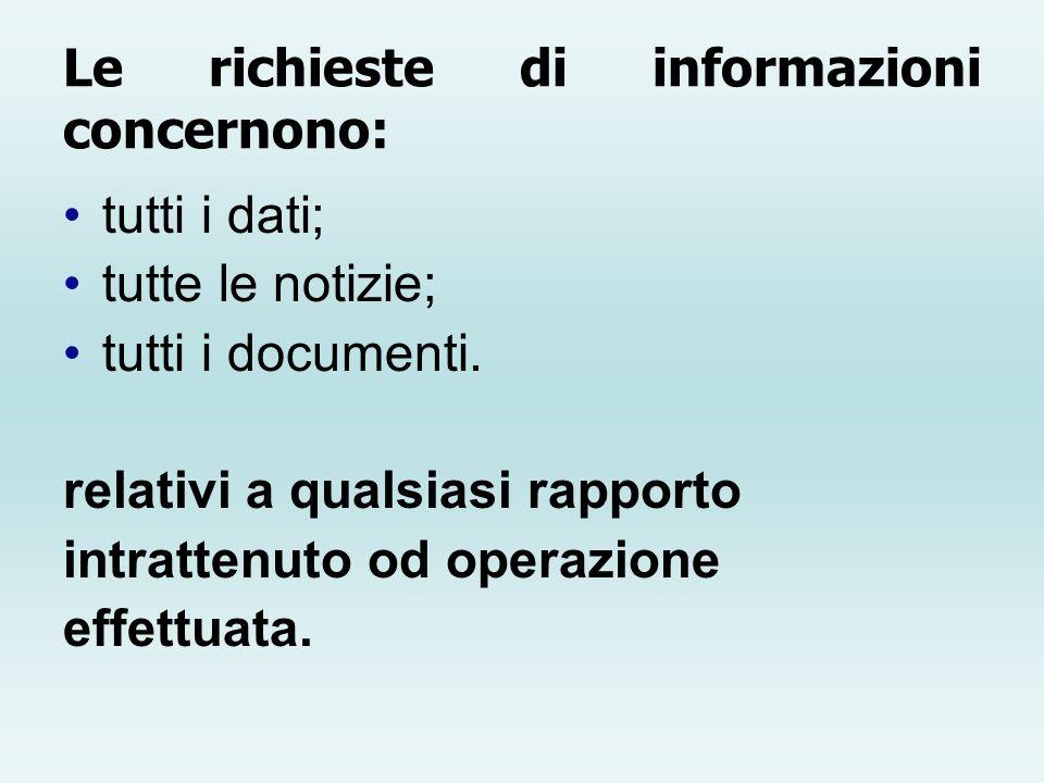 Le richieste di informazioni concernono: tutti i dati; tutte le notizie; tutti i documenti. relativi a qualsiasi rapporto intrattenuto od operazione e