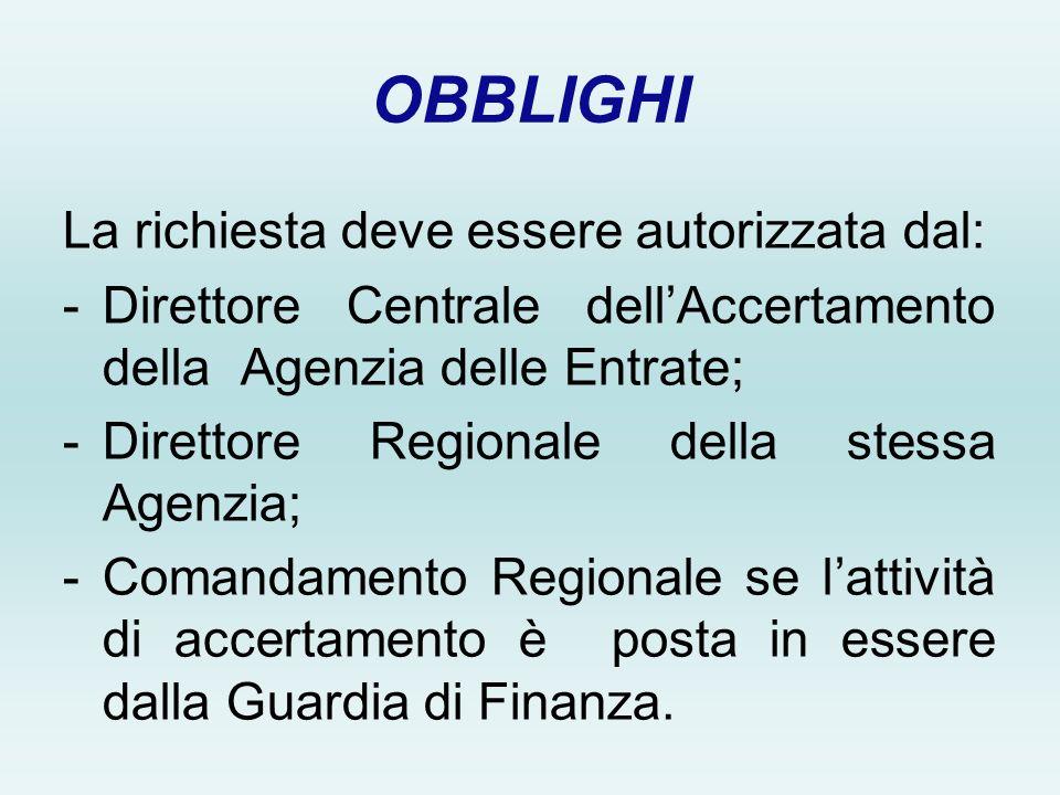 OBBLIGHI La richiesta deve essere autorizzata dal: -Direttore Centrale dellAccertamento della Agenzia delle Entrate; -Direttore Regionale della stessa