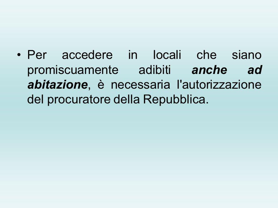 Per accedere in locali che siano promiscuamente adibiti anche ad abitazione, è necessaria l'autorizzazione del procuratore della Repubblica.