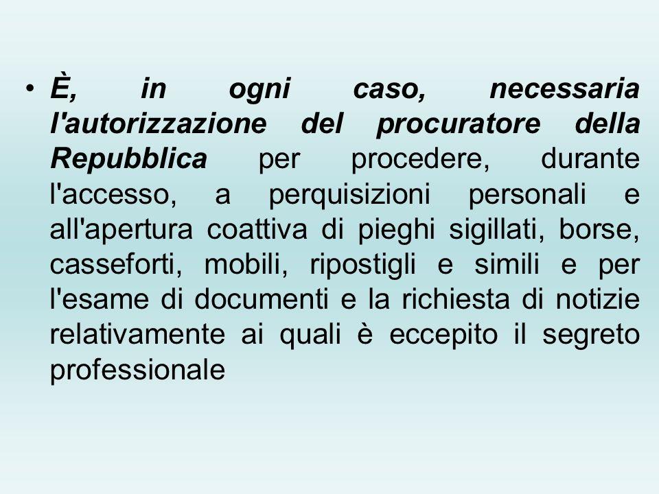 È, in ogni caso, necessaria l'autorizzazione del procuratore della Repubblica per procedere, durante l'accesso, a perquisizioni personali e all'apertu