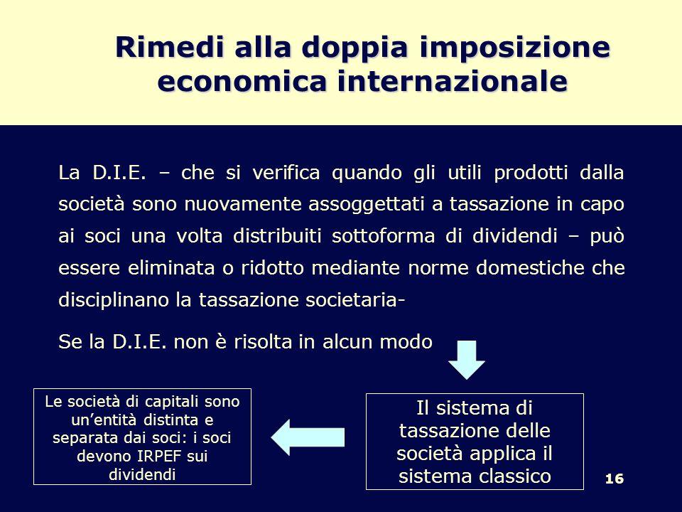 16 Rimedi alla doppia imposizione economica internazionale La D.I.E. – che si verifica quando gli utili prodotti dalla società sono nuovamente assogge