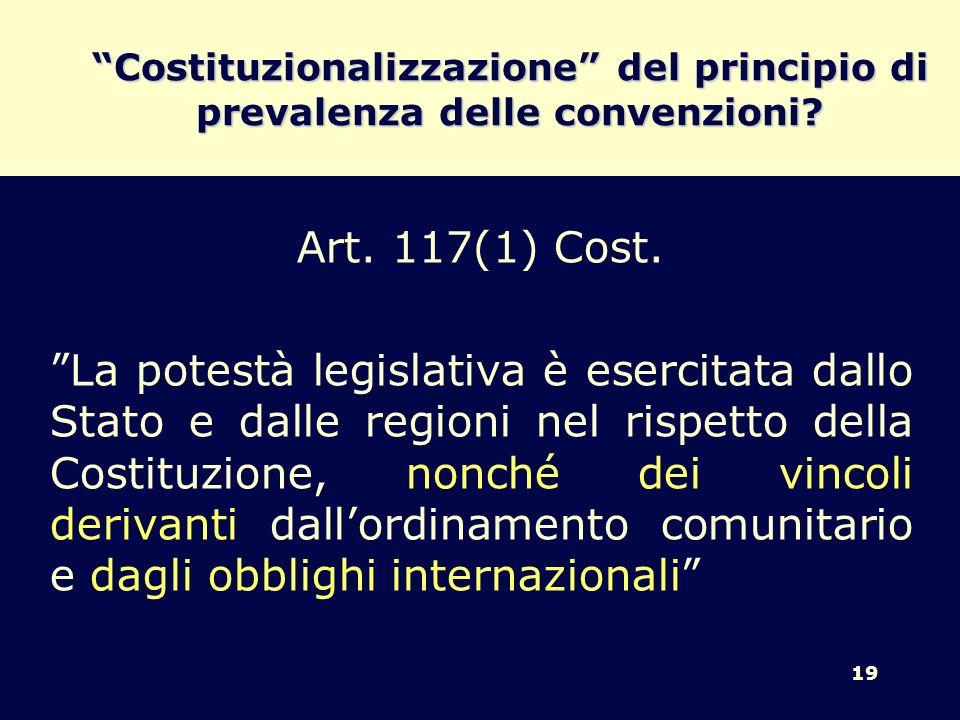 19 Costituzionalizzazione del principio di prevalenza delle convenzioni? Art. 117(1) Cost. La potestà legislativa è esercitata dallo Stato e dalle reg