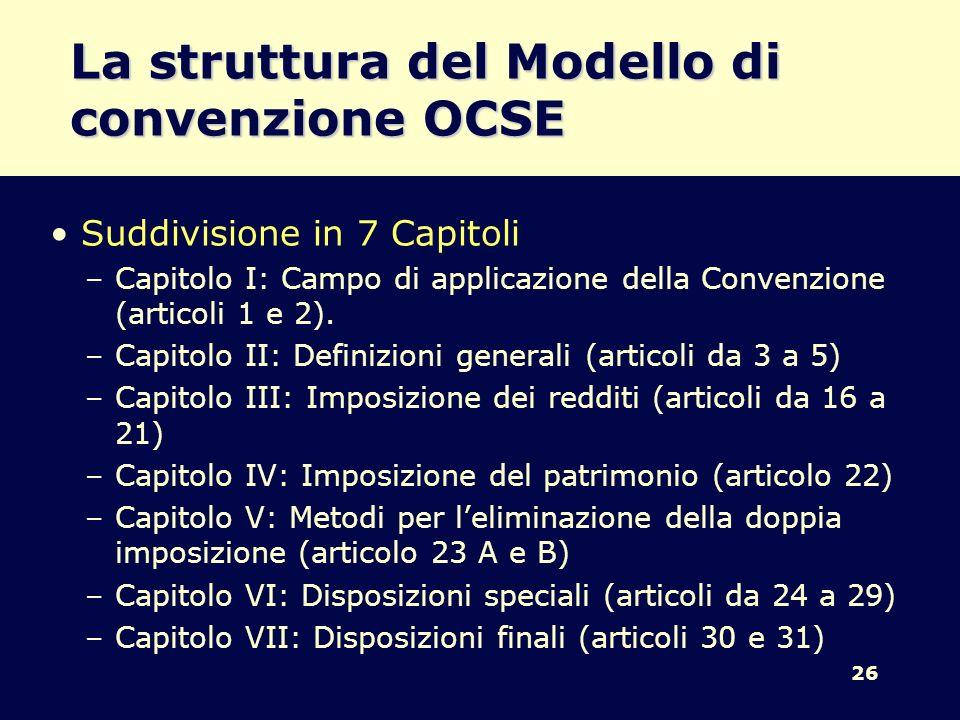 26 La struttura del Modello di convenzione OCSE Suddivisione in 7 Capitoli –Capitolo I: Campo di applicazione della Convenzione (articoli 1 e 2). –Cap