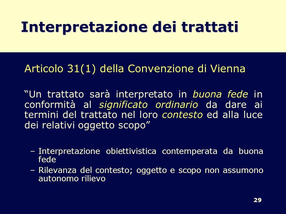 29 Interpretazione dei trattati Articolo 31(1) della Convenzione di Vienna Un trattato sarà interpretato in buona fede in conformità al significato or