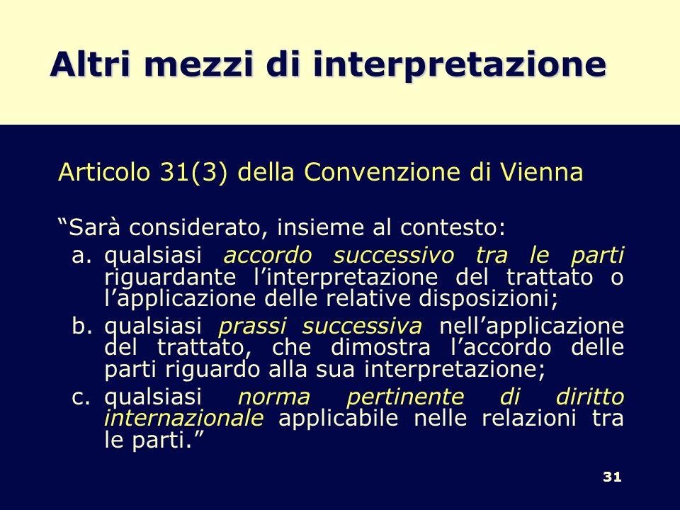 31 Altri mezzi di interpretazione Articolo 31(3) della Convenzione di Vienna Sarà considerato, insieme al contesto: a.qualsiasi accordo successivo tra