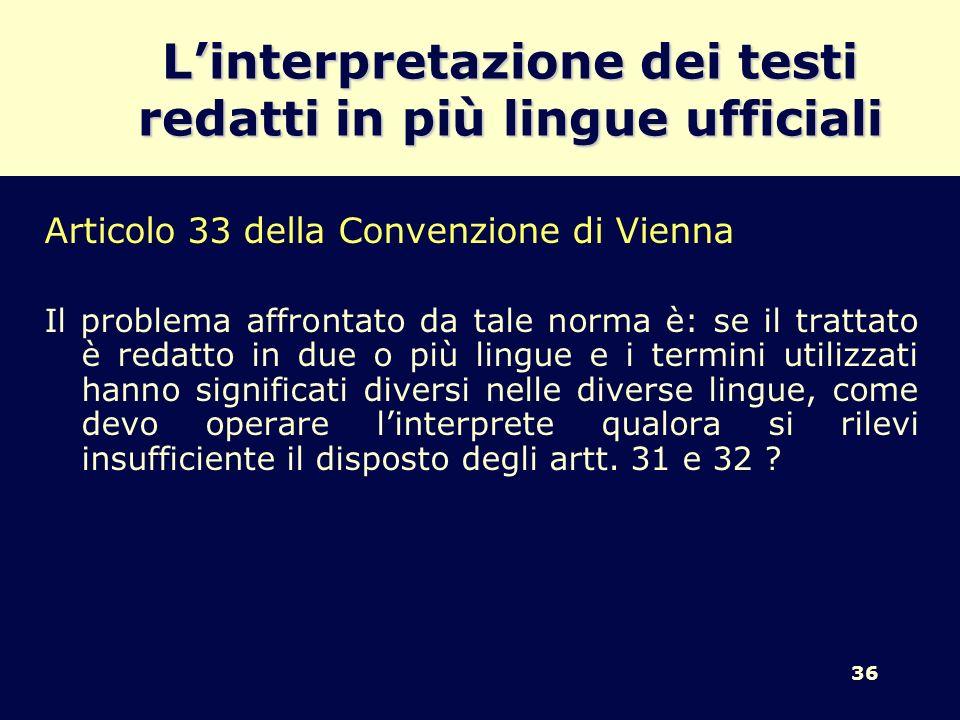 36 Linterpretazione dei testi redatti in più lingue ufficiali Articolo 33 della Convenzione di Vienna Il problema affrontato da tale norma è: se il tr