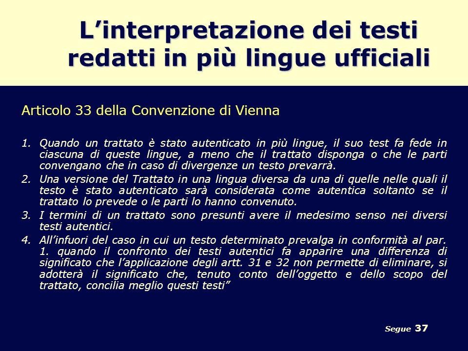 Segue 37 Linterpretazione dei testi redatti in più lingue ufficiali Articolo 33 della Convenzione di Vienna 1.Quando un trattato è stato autenticato i