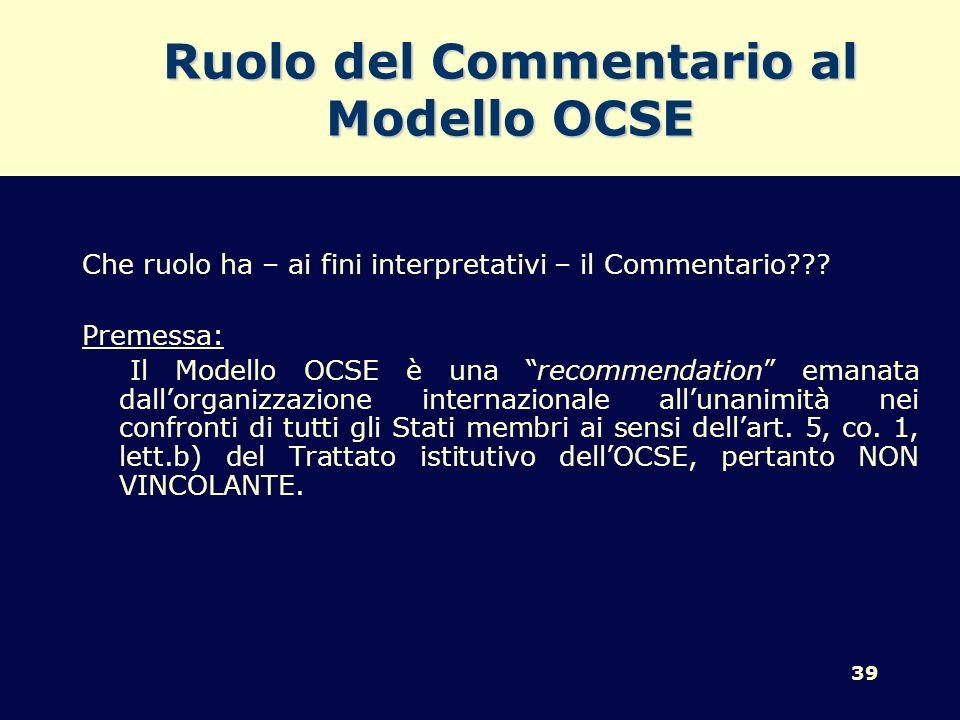 39 Ruolo del Commentario al Modello OCSE Che ruolo ha – ai fini interpretativi – il Commentario??? Premessa: Il Modello OCSE è una recommendation eman