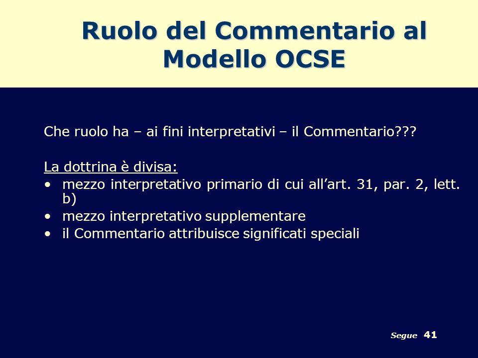 Segue 41 Ruolo del Commentario al Modello OCSE Che ruolo ha – ai fini interpretativi – il Commentario??? La dottrina è divisa: mezzo interpretativo pr