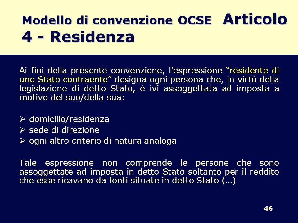 46 Modello di convenzione OCSE Articolo 4 - Residenza Ai fini della presente convenzione, lespressione residente di uno Stato contraente designa ogni