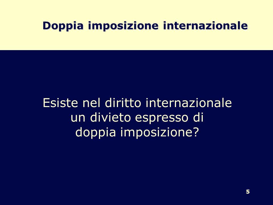 6 Doppia imposizione internazionale - Non esiste nel diritto internazionale un divieto espresso di doppia imposizione -Non esiste nel diritto interno un divieto di doppia imposizione internazionale
