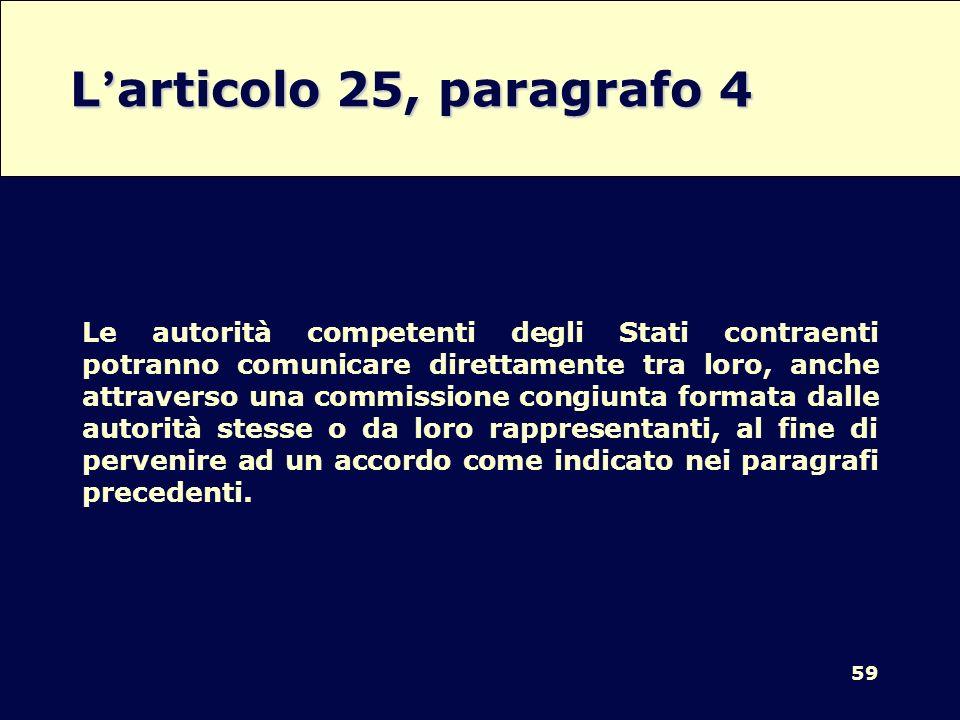 59 L articolo 25, paragrafo 4 Le autorità competenti degli Stati contraenti potranno comunicare direttamente tra loro, anche attraverso una commission