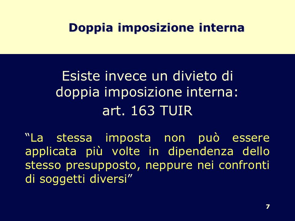 7 Doppia imposizione interna Esiste invece un divieto di doppia imposizione interna: art. 163 TUIR La stessa imposta non può essere applicata più volt