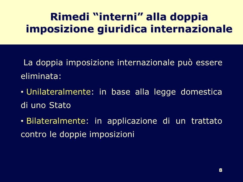 8 Rimedi interni alla doppia imposizione giuridica internazionale La doppia imposizione internazionale può essere eliminata: Unilateralmente: in base