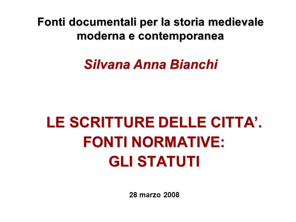 Fonti documentali per la storia medievale moderna e contemporanea Silvana Anna Bianchi LE SCRITTURE DELLE CITTA. FONTI NORMATIVE: GLI STATUTI 28 marzo