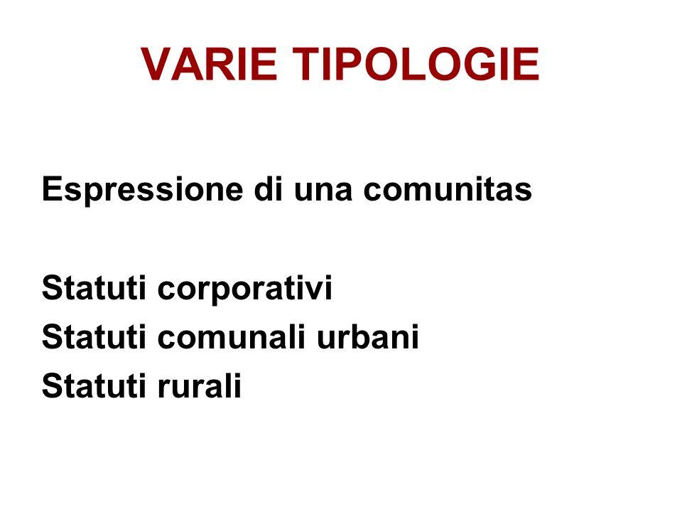 VARIE TIPOLOGIE Espressione di una comunitas Statuti corporativi Statuti comunali urbani Statuti rurali