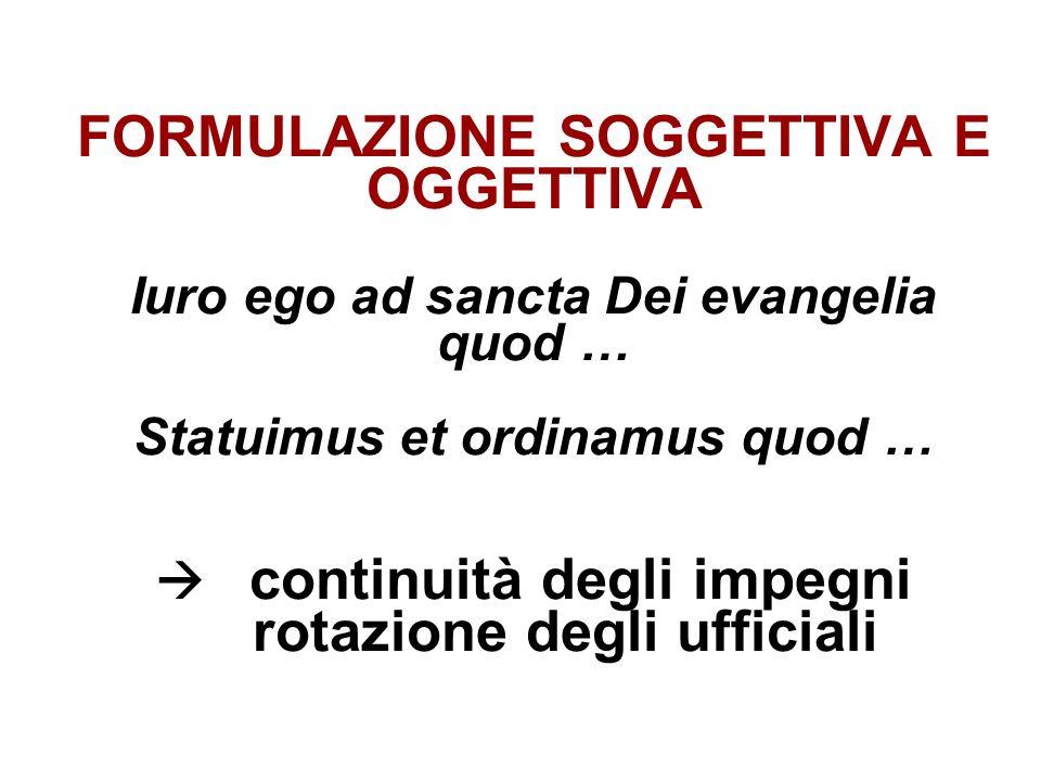 FORMULAZIONE SOGGETTIVA E OGGETTIVA Iuro ego ad sancta Dei evangelia quod … Statuimus et ordinamus quod … continuità degli impegni rotazione degli uff
