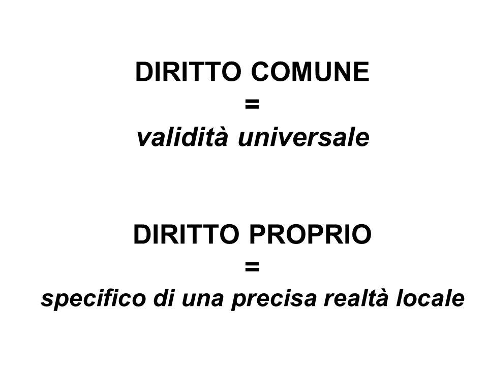 DIRITTO COMUNE = validità universale DIRITTO PROPRIO = specifico di una precisa realtà locale