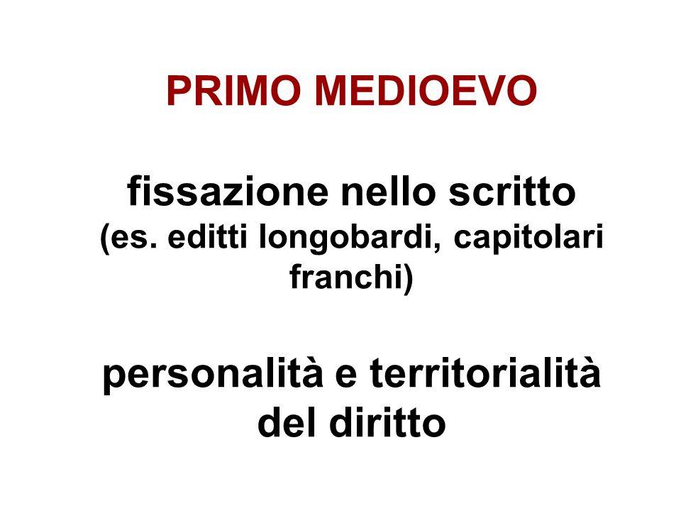PRIMO MEDIOEVO fissazione nello scritto (es. editti longobardi, capitolari franchi) personalità e territorialità del diritto