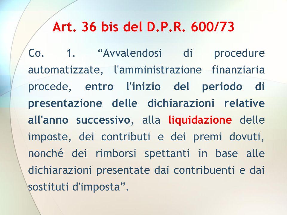 Art. 36 bis del D.P.R. 600/73 Co. 1. Avvalendosi di procedure automatizzate, l'amministrazione finanziaria procede, entro l'inizio del periodo di pres