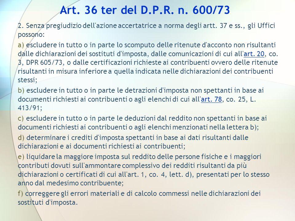 Art. 36 ter del D.P.R. n. 600/73 2. Senza pregiudizio dell'azione accertatrice a norma degli artt. 37 e ss., gli Uffici possono: a) escludere in tutto