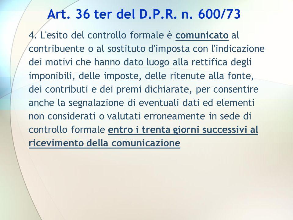 Art. 36 ter del D.P.R. n. 600/73 4. L'esito del controllo formale è comunicato al contribuente o al sostituto d'imposta con l'indicazione dei motivi c