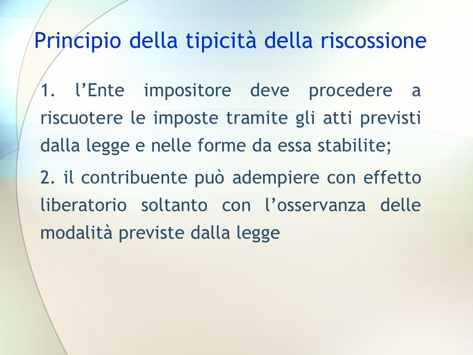 Principio della tipicità della riscossione 1. lEnte impositore deve procedere a riscuotere le imposte tramite gli atti previsti dalla legge e nelle fo