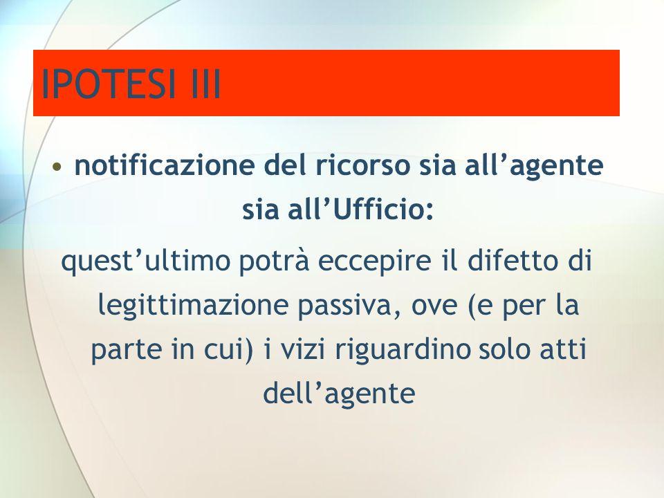 IPOTESI III notificazione del ricorso sia allagente sia allUfficio: questultimo potrà eccepire il difetto di legittimazione passiva, ove (e per la par
